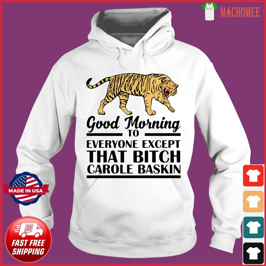 Good Morning To Everyone Except That Bitch Carole Baskin Shirt Hoodie