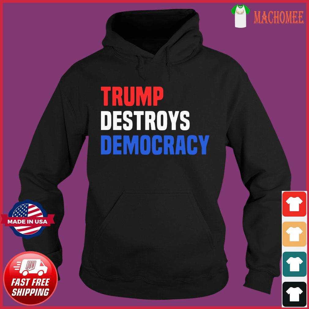 Trump Destroys Democracy Shirt Hoodie