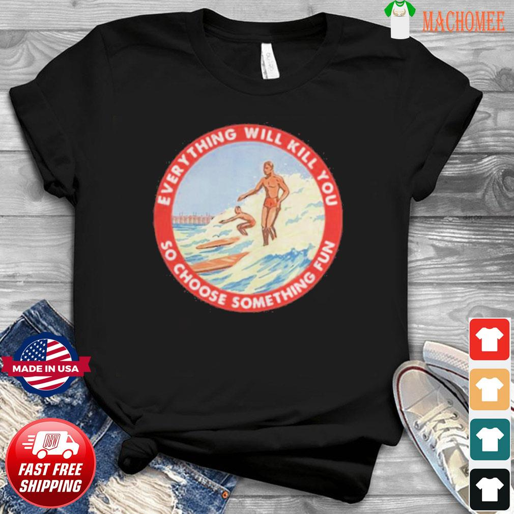 So Choose Something Fun Everything Will Kill You Surfing Shirt